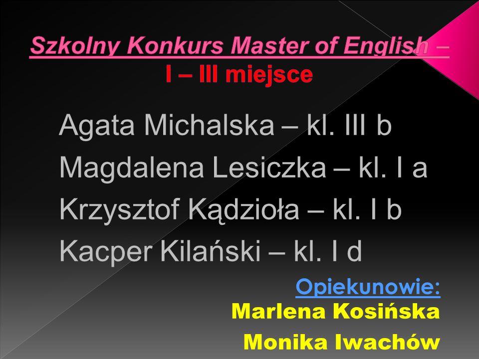 Agata Michalska – kl. III b Magdalena Lesiczka – kl. I a Krzysztof Kądzioła – kl. I b Kacper Kilański – kl. I d Opiekunowie: Marlena Kosińska Monika I