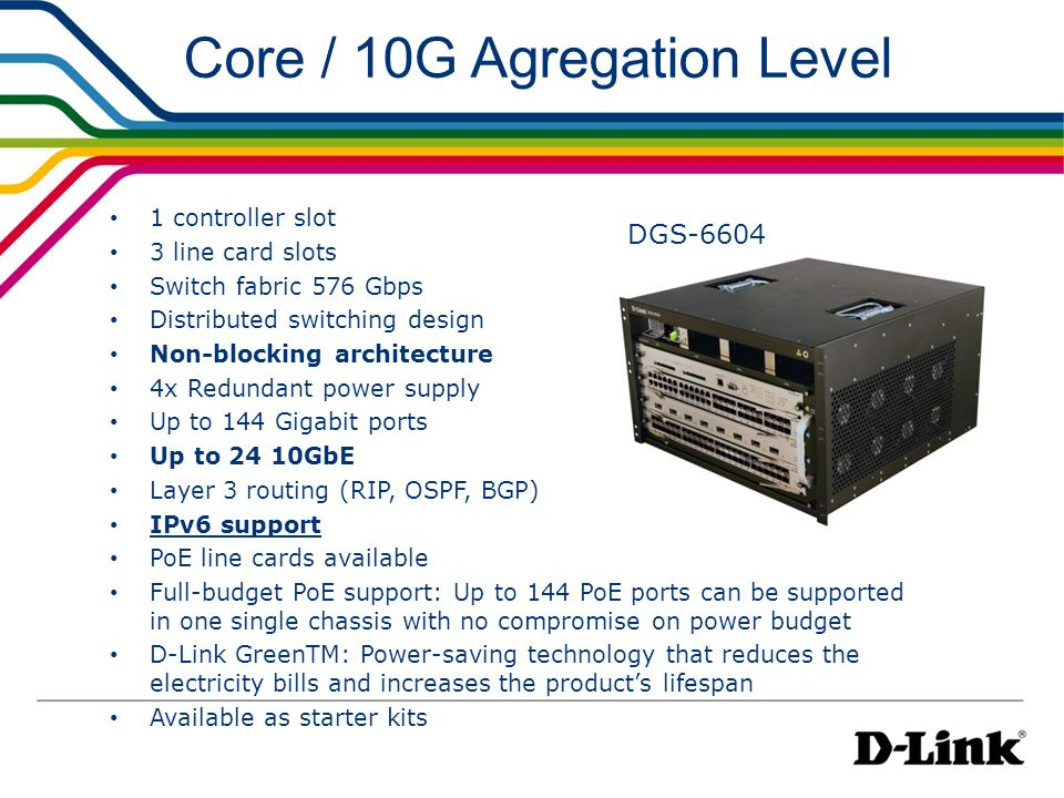 Core / 10G Agregation Level 1 controller slot 3 line card slots Switch fabric 576 Gbps Distributed switching design Non-blocking architecture 4x Redun
