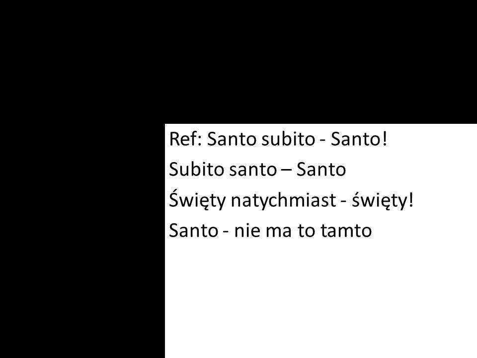 Ref: Santo subito - Santo! Subito santo – Santo Święty natychmiast - święty! Santo - nie ma to tamto