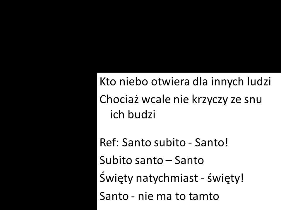 Kto niebo otwiera dla innych ludzi Chociaż wcale nie krzyczy ze snu ich budzi Ref: Santo subito - Santo! Subito santo – Santo Święty natychmiast - świ