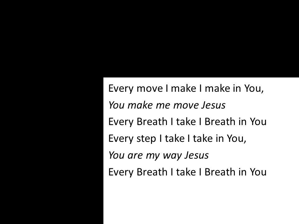 Every move I make I make in You, You make me move Jesus Every Breath I take I Breath in You Every step I take I take in You, You are my way Jesus Ever