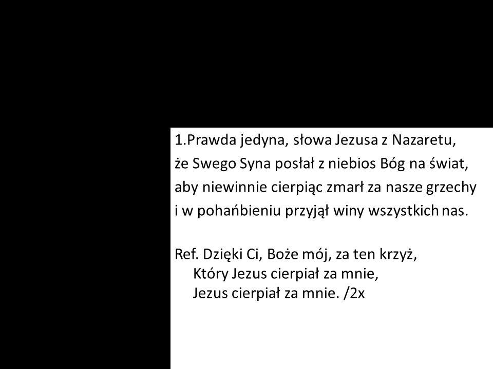 1.Prawda jedyna, słowa Jezusa z Nazaretu, że Swego Syna posłał z niebios Bóg na świat, aby niewinnie cierpiąc zmarł za nasze grzechy i w pohańbieniu p
