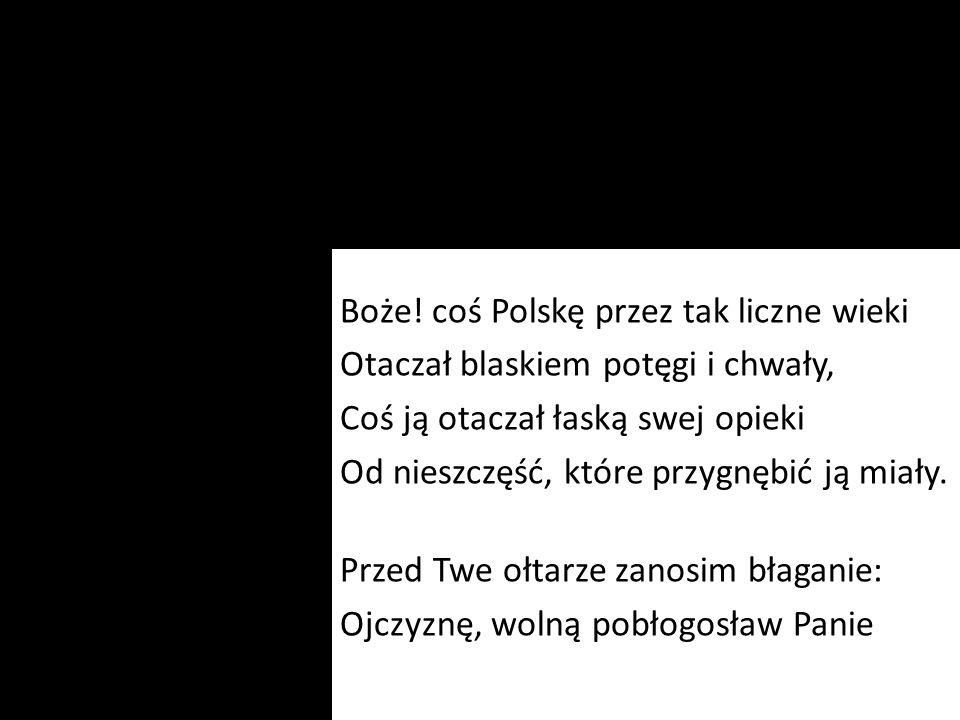 Boże! coś Polskę przez tak liczne wieki Otaczał blaskiem potęgi i chwały, Coś ją otaczał łaską swej opieki Od nieszczęść, które przygnębić ją miały. P