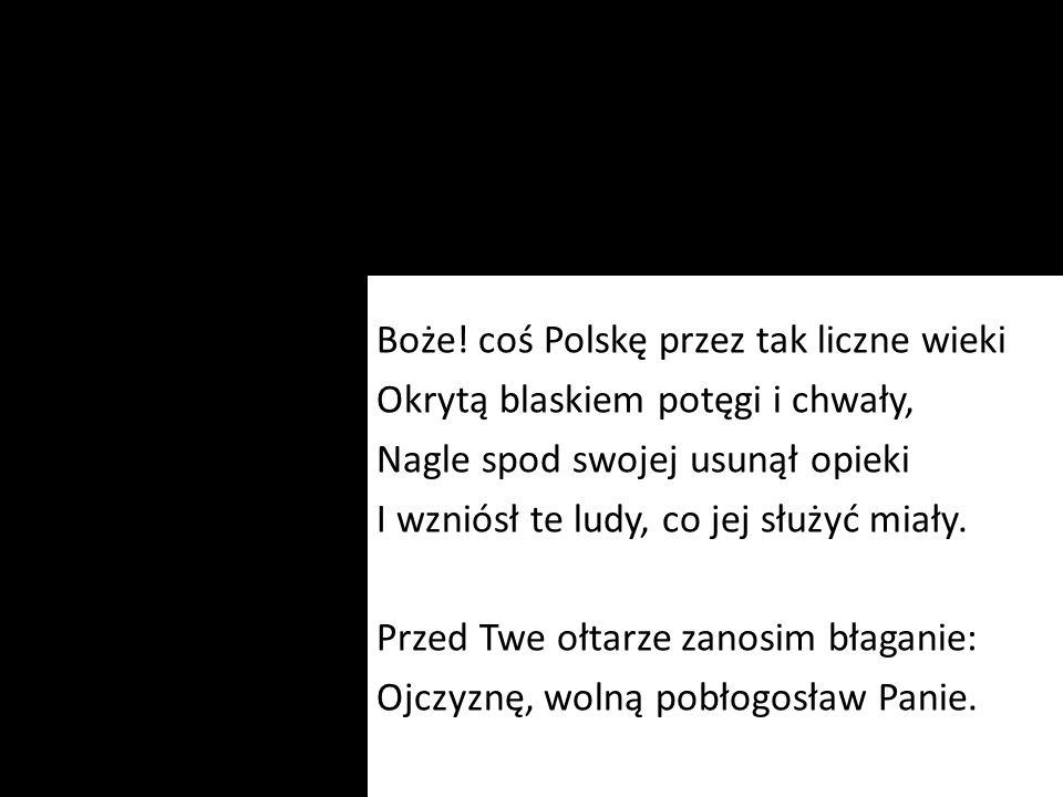 Boże! coś Polskę przez tak liczne wieki Okrytą blaskiem potęgi i chwały, Nagle spod swojej usunął opieki I wzniósł te ludy, co jej służyć miały. Przed