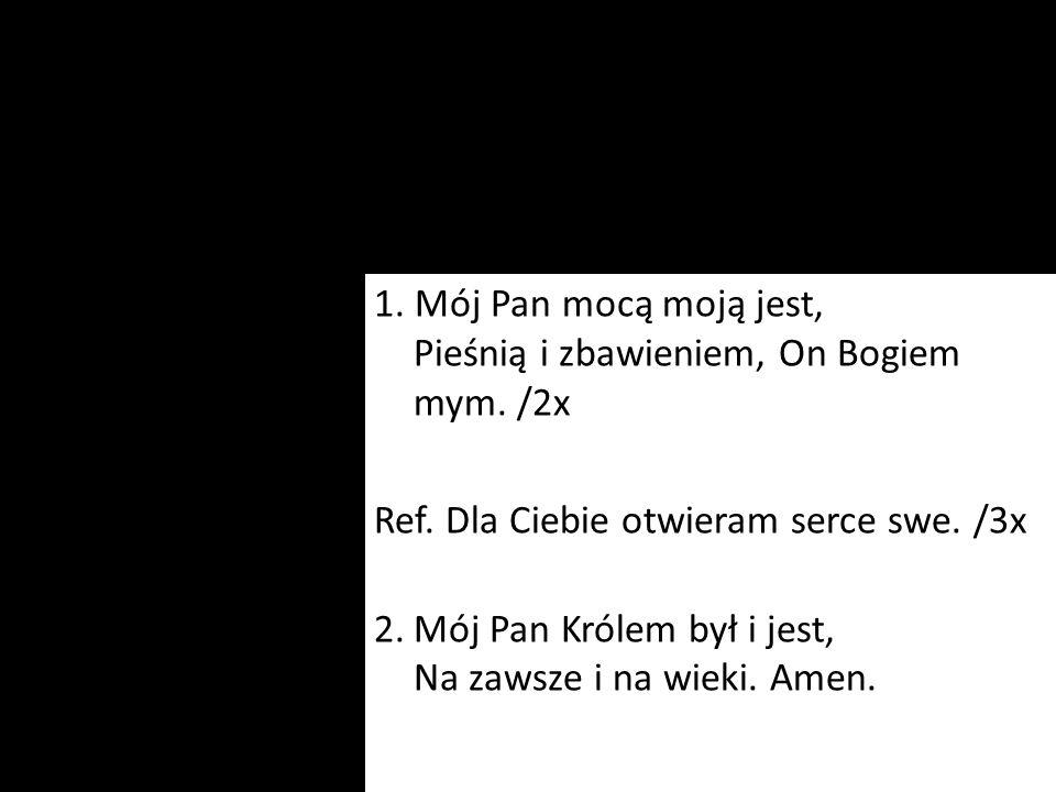 1. Mój Pan mocą moją jest, Pieśnią i zbawieniem, On Bogiem mym. /2x Ref. Dla Ciebie otwieram serce swe. /3x 2.Mój Pan Królem był i jest, Na zawsze i n
