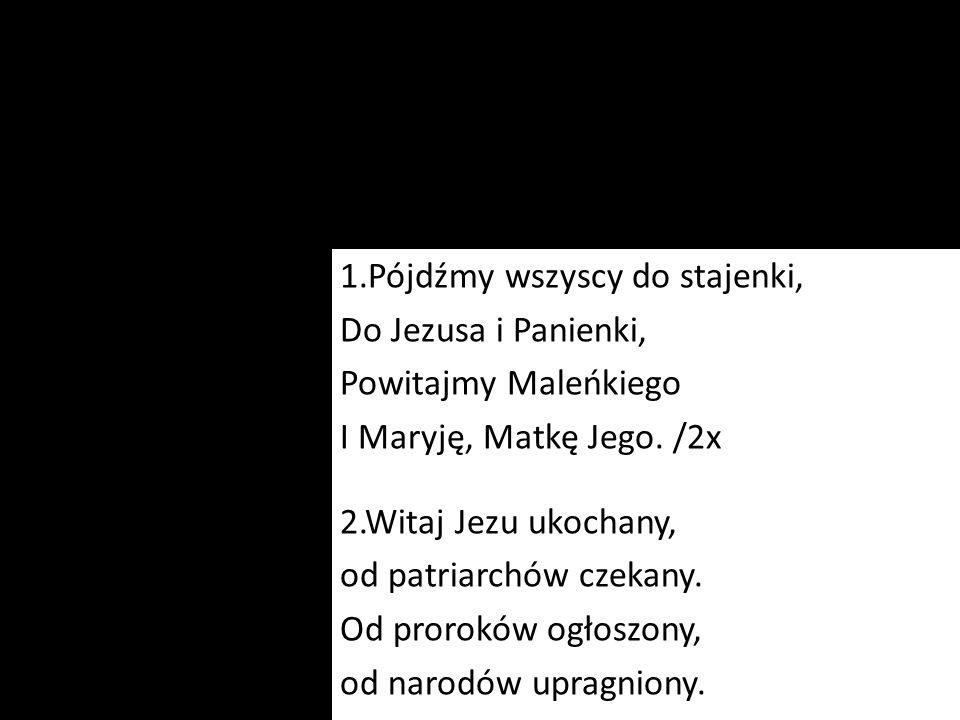 1.Pójdźmy wszyscy do stajenki, Do Jezusa i Panienki, Powitajmy Maleńkiego I Maryję, Matkę Jego. /2x 2.Witaj Jezu ukochany, od patriarchów czekany. Od
