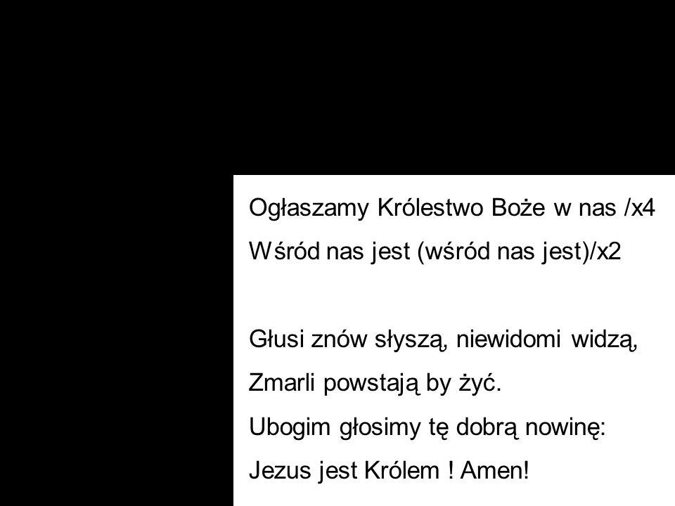 Ogłaszamy Królestwo Boże w nas /x4 Wśród nas jest (wśród nas jest)/x2 Głusi znów słyszą, niewidomi widzą, Zmarli powstają by żyć. Ubogim głosimy tę do