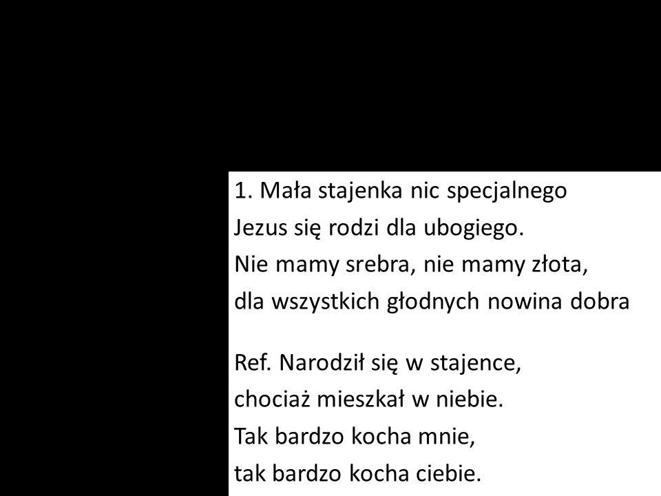 1. Mała stajenka nic specjalnego Jezus się rodzi dla ubogiego. Nie mamy srebra, nie mamy złota, dla wszystkich głodnych nowina dobra Ref. Narodził się