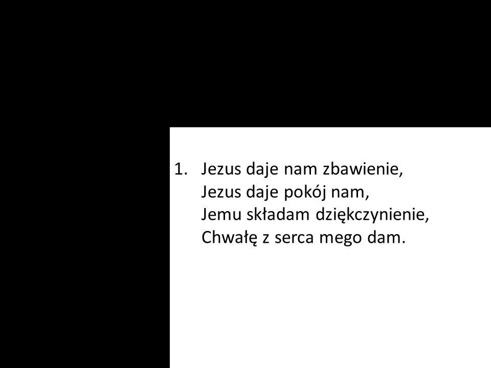 1.Jezus daje nam zbawienie, Jezus daje pokój nam, Jemu składam dziękczynienie, Chwałę z serca mego dam.