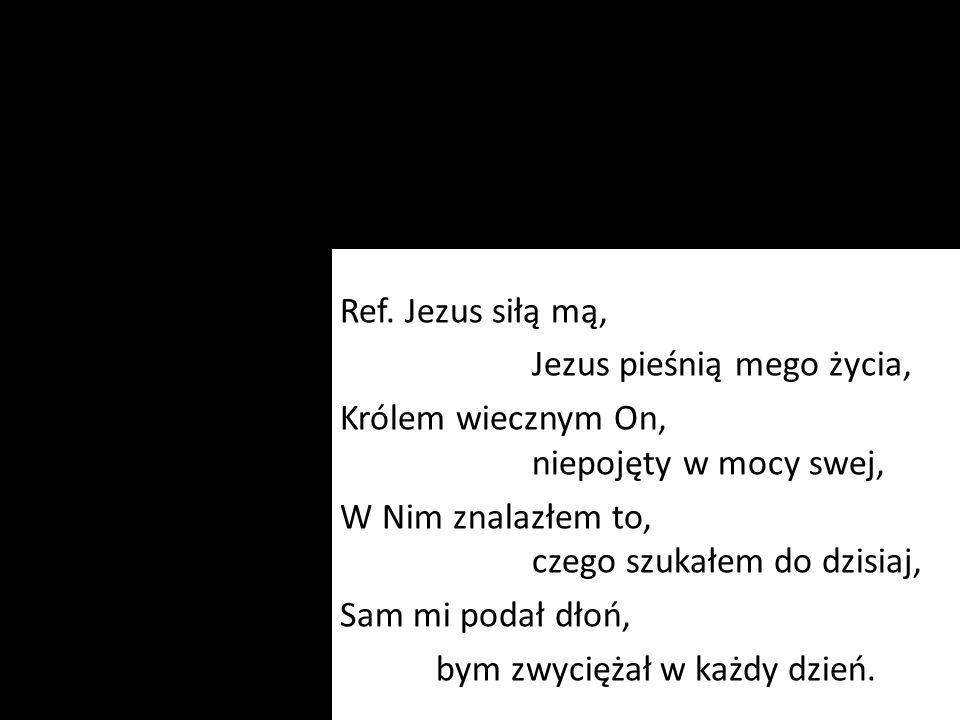 Ref. Jezus siłą mą, Jezus pieśnią mego życia, Królem wiecznym On, niepojęty w mocy swej, W Nim znalazłem to, czego szukałem do dzisiaj, Sam mi podał d