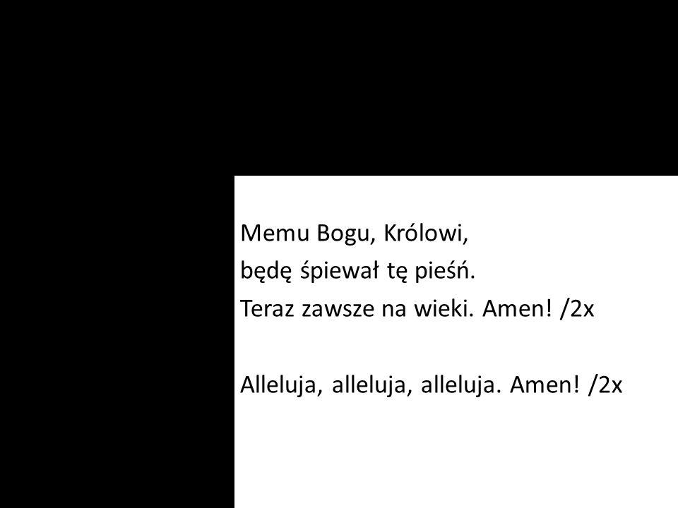 Memu Bogu, Królowi, będę śpiewał tę pieśń. Teraz zawsze na wieki. Amen! /2x Alleluja, alleluja, alleluja. Amen! /2x