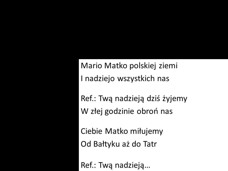 Mario Matko polskiej ziemi I nadziejo wszystkich nas Ref.: Twą nadzieją dziś żyjemy W złej godzinie obroń nas Ciebie Matko miłujemy Od Bałtyku aż do T