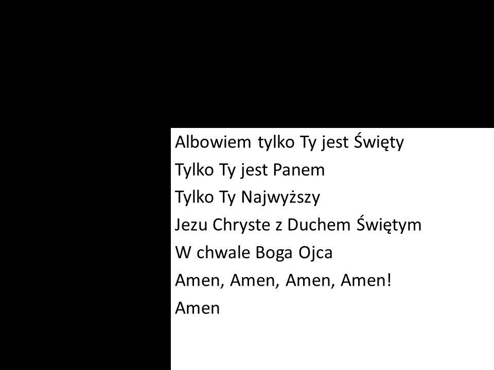 Albowiem tylko Ty jest Święty Tylko Ty jest Panem Tylko Ty Najwyższy Jezu Chryste z Duchem Świętym W chwale Boga Ojca Amen, Amen, Amen, Amen! Amen