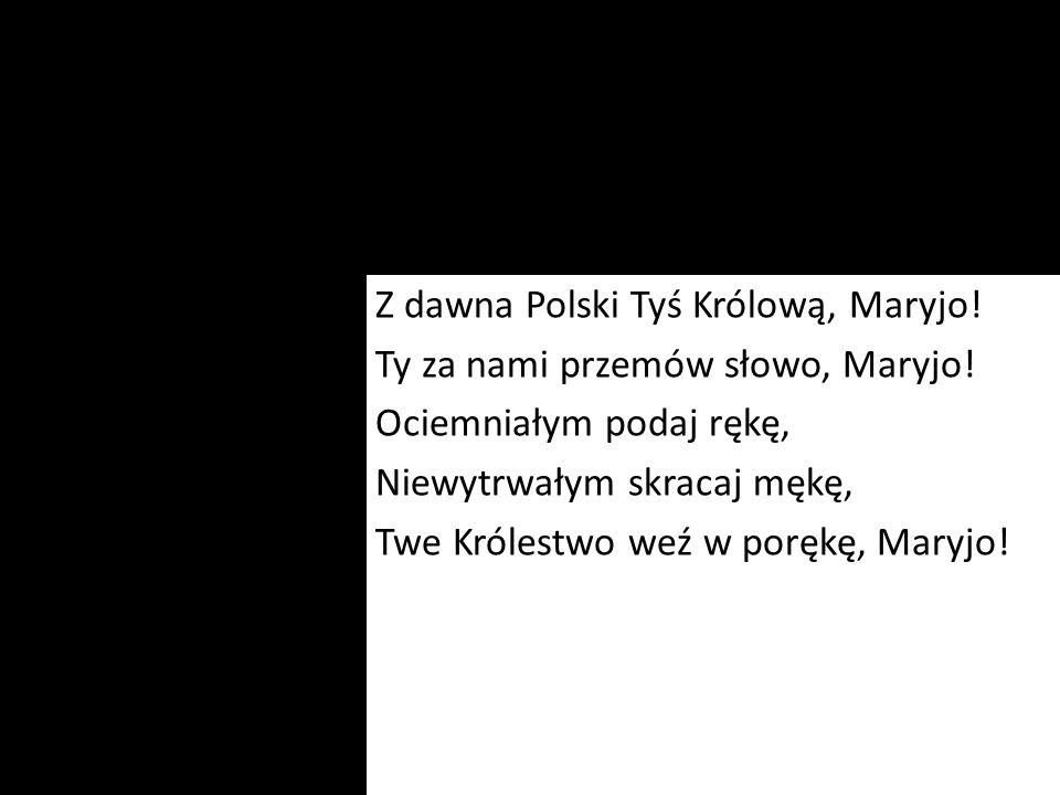 Z dawna Polski Tyś Królową, Maryjo! Ty za nami przemów słowo, Maryjo! Ociemniałym podaj rękę, Niewytrwałym skracaj mękę, Twe Królestwo weź w porękę, M