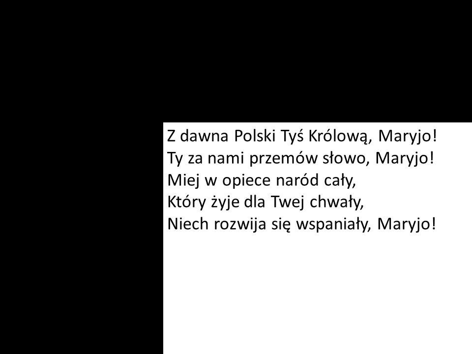 Z dawna Polski Tyś Królową, Maryjo! Ty za nami przemów słowo, Maryjo! Miej w opiece naród cały, Który żyje dla Twej chwały, Niech rozwija się wspaniał