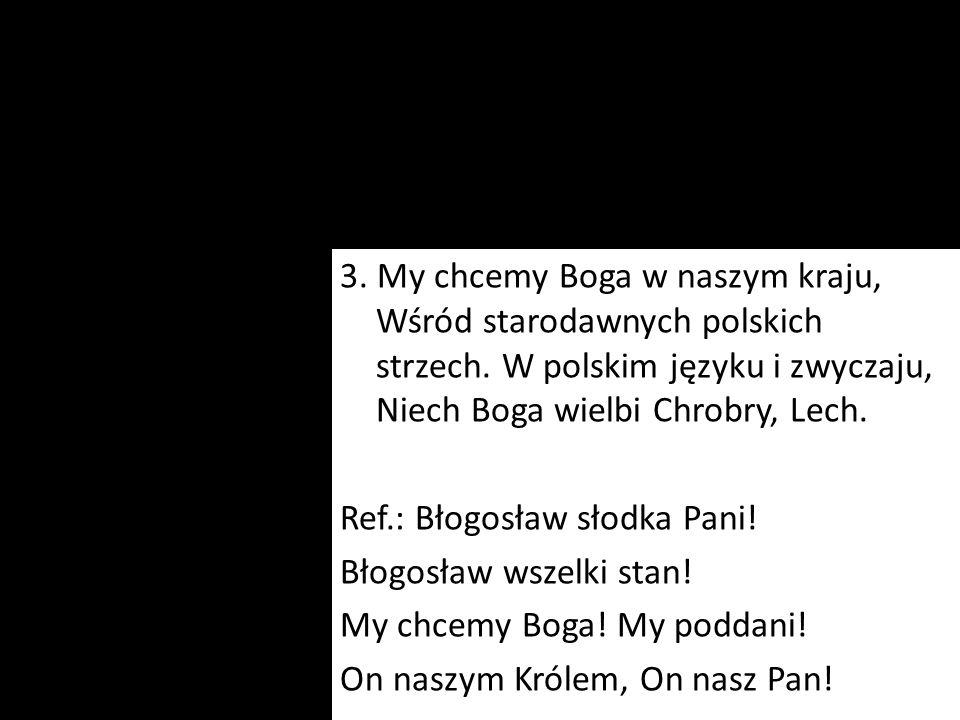 3. My chcemy Boga w naszym kraju, Wśród starodawnych polskich strzech. W polskim języku i zwyczaju, Niech Boga wielbi Chrobry, Lech. Ref.: Błogosław s