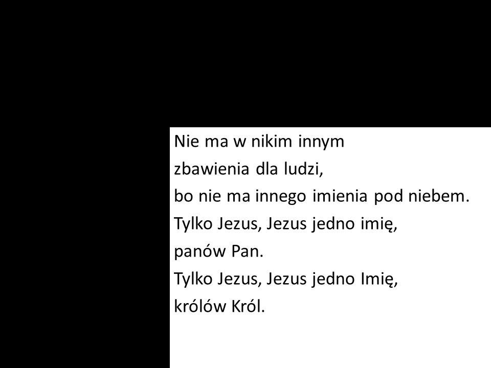 Nie ma w nikim innym zbawienia dla ludzi, bo nie ma innego imienia pod niebem. Tylko Jezus, Jezus jedno imię, panów Pan. Tylko Jezus, Jezus jedno Imię