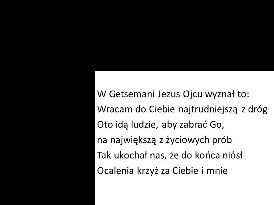 W Getsemani Jezus Ojcu wyznał to: Wracam do Ciebie najtrudniejszą z dróg Oto idą ludzie, aby zabrać Go, na największą z życiowych prób Tak ukochał nas
