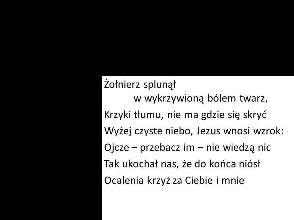 Żołnierz splunął w wykrzywioną bólem twarz, Krzyki tłumu, nie ma gdzie się skryć Wyżej czyste niebo, Jezus wnosi wzrok: Ojcze – przebacz im – nie wied