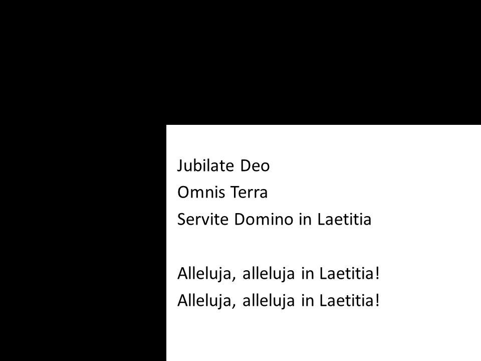 Jubilate Deo Omnis Terra Servite Domino in Laetitia Alleluja, alleluja in Laetitia!