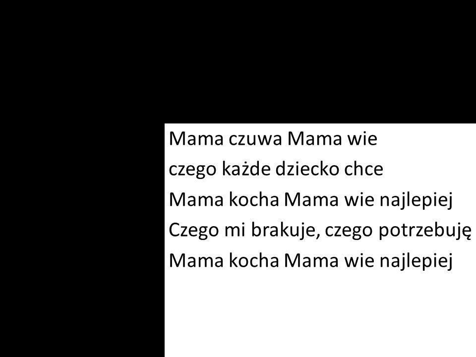 Mama czuwa Mama wie czego każde dziecko chce Mama kocha Mama wie najlepiej Czego mi brakuje, czego potrzebuję Mama kocha Mama wie najlepiej