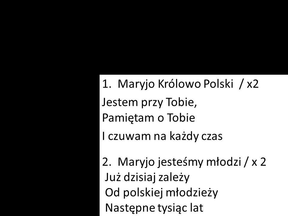 1. Maryjo Królowo Polski / x2 Jestem przy Tobie, Pamiętam o Tobie I czuwam na każdy czas 2. Maryjo jesteśmy młodzi / x 2 Już dzisiaj zależy Od polskie
