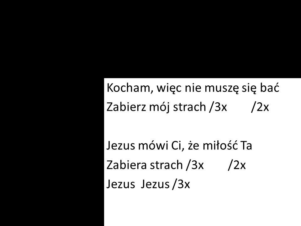 Kocham, więc nie muszę się bać Zabierz mój strach /3x /2x Jezus mówi Ci, że miłość Ta Zabiera strach /3x /2x Jezus Jezus /3x