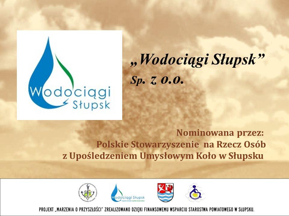 Wodociągi Słupsk Sp. z o.o. Nominowana przez: Polskie Stowarzyszenie na Rzecz Osób z Upośledzeniem Umysłowym Koło w Słupsku