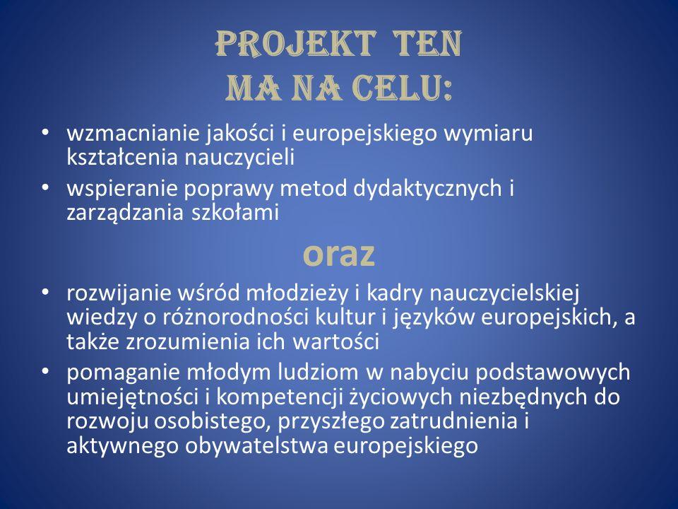 PROJEKT TEN ma na celu: wzmacnianie jakości i europejskiego wymiaru kształcenia nauczycieli wspieranie poprawy metod dydaktycznych i zarządzania szkoł