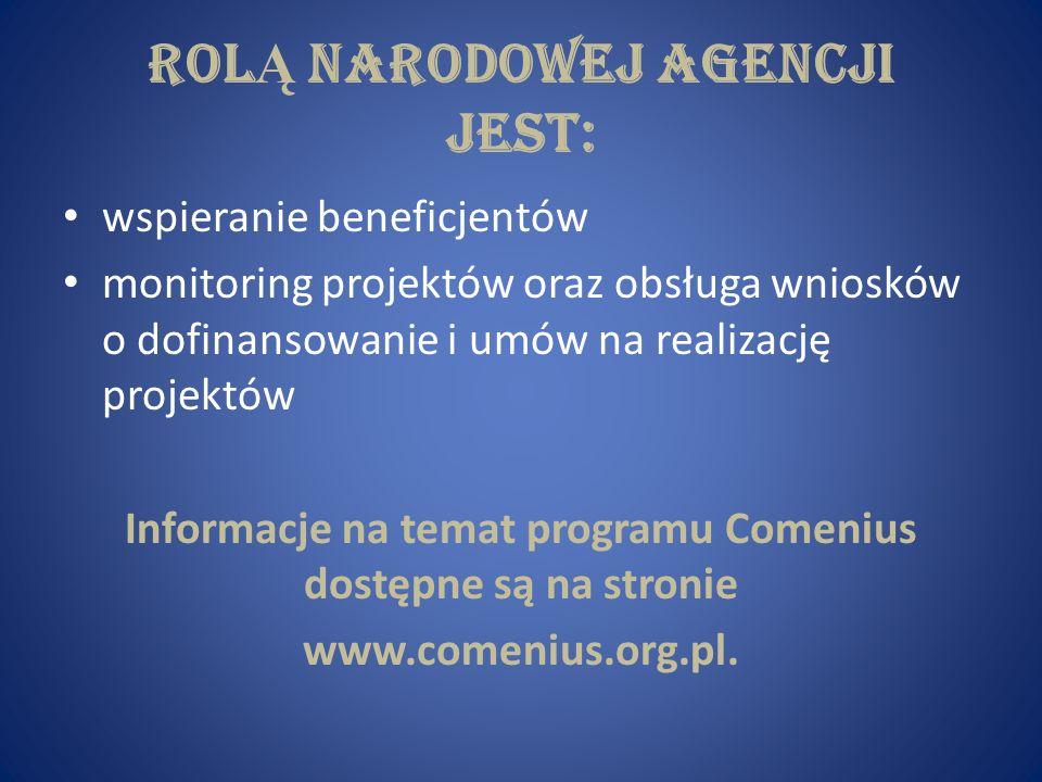Rol Ą Narodowej Agencji jest: wspieranie beneficjentów monitoring projektów oraz obsługa wniosków o dofinansowanie i umów na realizację projektów Informacje na temat programu Comenius dostępne są na stronie www.comenius.org.pl.