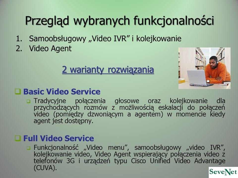 Przegląd wybranych funkcjonalności 1.Samoobsługowy Video IVR i kolejkowanie 2.Video Agent 2 warianty rozwiązania Basic Video Service Tradycyjne połączenia głosowe oraz kolejkowanie dla przychodzących rozmów z możliwością eskalacji do połączeń video (pomiędzy dzwoniącym a agentem) w momencie kiedy agent jest dostępny.