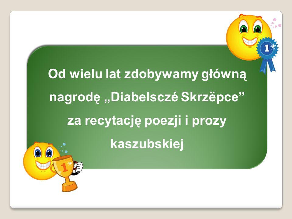 Od wielu lat zdobywamy główną nagrodę Diabelsczé Skrzëpce za recytację poezji i prozy kaszubskiej Od wielu lat zdobywamy główną nagrodę Diabelsczé Skr