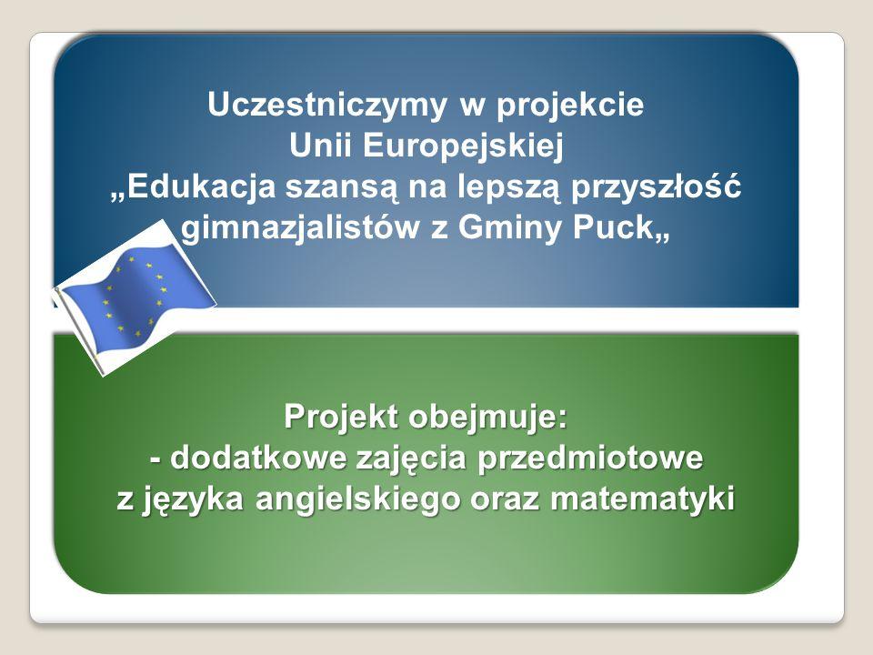 Uczestniczymy w projekcie Unii Europejskiej Edukacja szansą na lepszą przyszłość gimnazjalistów z Gminy Puck Uczestniczymy w projekcie Unii Europejski