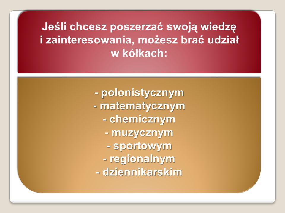 Jeśli chcesz poszerzać swoją wiedzę i zainteresowania, możesz brać udział w kółkach: - polonistycznym - matematycznym - chemicznym - muzycznym - sport