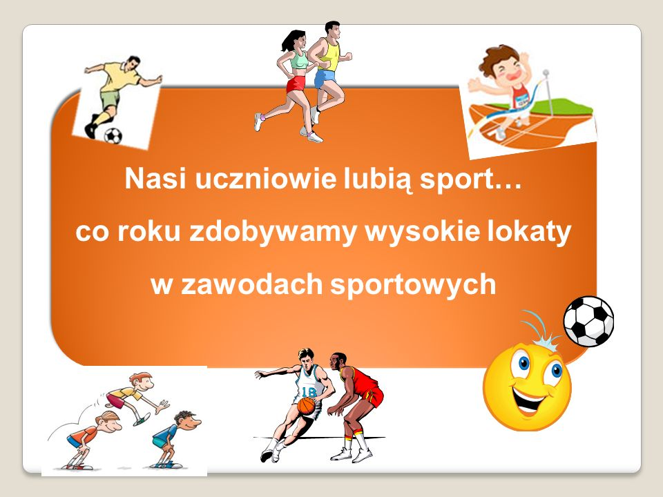 Nasi uczniowie lubią sport… co roku zdobywamy wysokie lokaty w zawodach sportowych Nasi uczniowie lubią sport… co roku zdobywamy wysokie lokaty w zawo