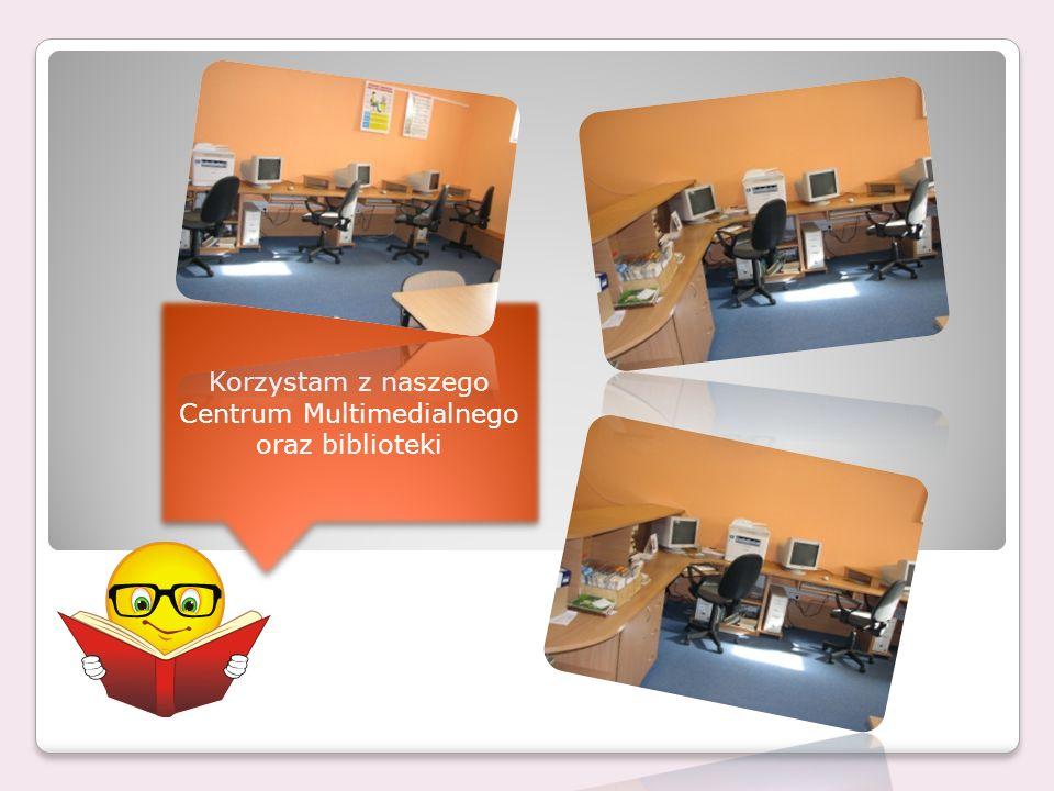 Korzystam z naszego Centrum Multimedialnego oraz biblioteki Korzystam z naszego Centrum Multimedialnego oraz biblioteki
