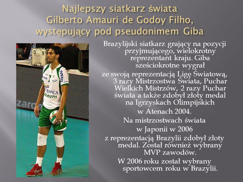Najlepszy siatkarz ś wiata Gilberto Amauri de Godoy Filho, wyst ę puj ą cy pod pseudonimem Giba Brazylijski siatkarz grający na pozycji przyjmującego,