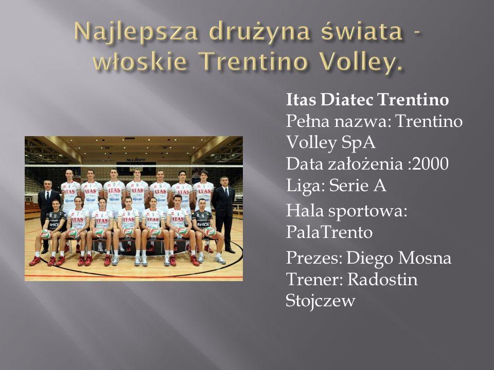 Itas Diatec Trentino Pełna nazwa: Trentino Volley SpA Data założenia :2000 Liga: Serie A Hala sportowa: PalaTrento Prezes: Diego Mosna Trener: Radosti