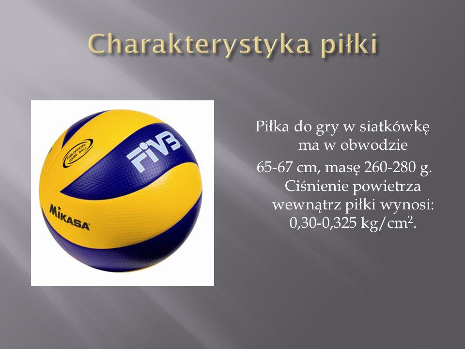 Piłka do gry w siatkówkę ma w obwodzie 65-67 cm, masę 260-280 g. Ciśnienie powietrza wewnątrz piłki wynosi: 0,30-0,325 kg/cm 2.