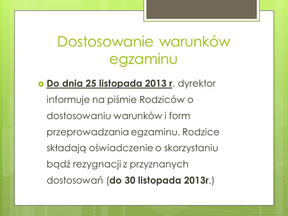 Dostosowanie warunków egzaminu Do dnia 25 listopada 2013 r. dyrektor informuje na piśmie Rodziców o dostosowaniu warunków i form przeprowadzania egzam