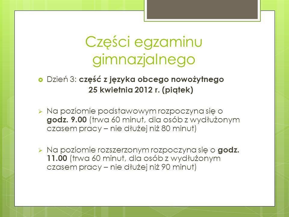 Części egzaminu gimnazjalnego Dzień 3: część z języka obcego nowożytnego 25 kwietnia 2012 r. (piątek) Na poziomie podstawowym rozpoczyna się o godz. 9
