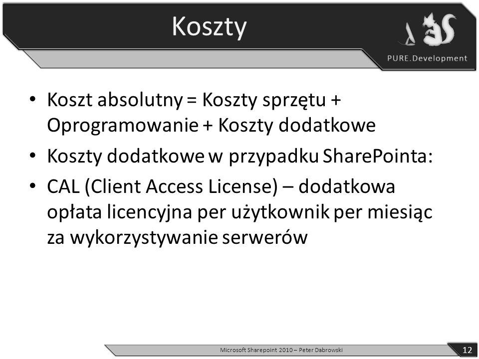 Koszty Koszt absolutny = Koszty sprzętu + Oprogramowanie + Koszty dodatkowe Koszty dodatkowe w przypadku SharePointa: CAL (Client Access License) – dodatkowa opłata licencyjna per użytkownik per miesiąc za wykorzystywanie serwerów 12 Microsoft Sharepoint 2010 – Peter Dabrowski