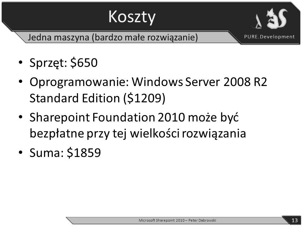 Koszty Sprzęt: $650 Oprogramowanie: Windows Server 2008 R2 Standard Edition ($1209) Sharepoint Foundation 2010 może być bezpłatne przy tej wielkości rozwiązania Suma: $1859 13 Microsoft Sharepoint 2010 – Peter Dabrowski Jedna maszyna (bardzo małe rozwiązanie)