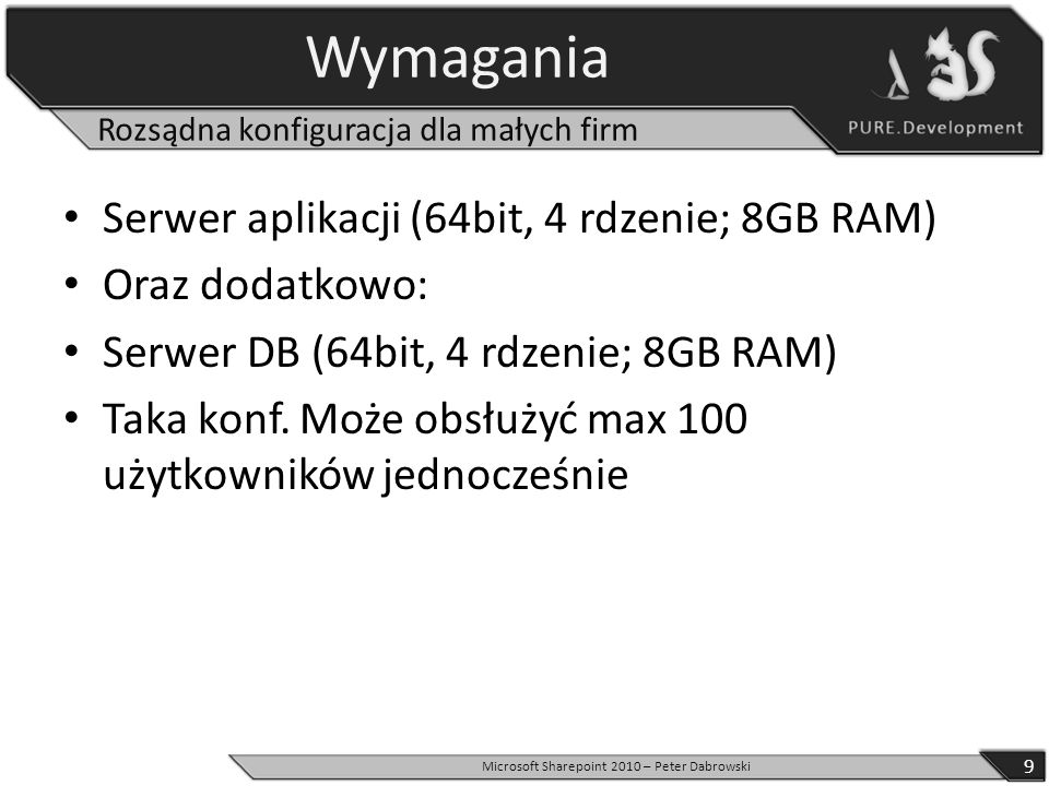 Wymagania Serwer aplikacji (64bit, 4 rdzenie; 8GB RAM) Oraz dodatkowo: Serwer DB (64bit, 4 rdzenie; 8GB RAM) Taka konf. Może obsłużyć max 100 użytkown
