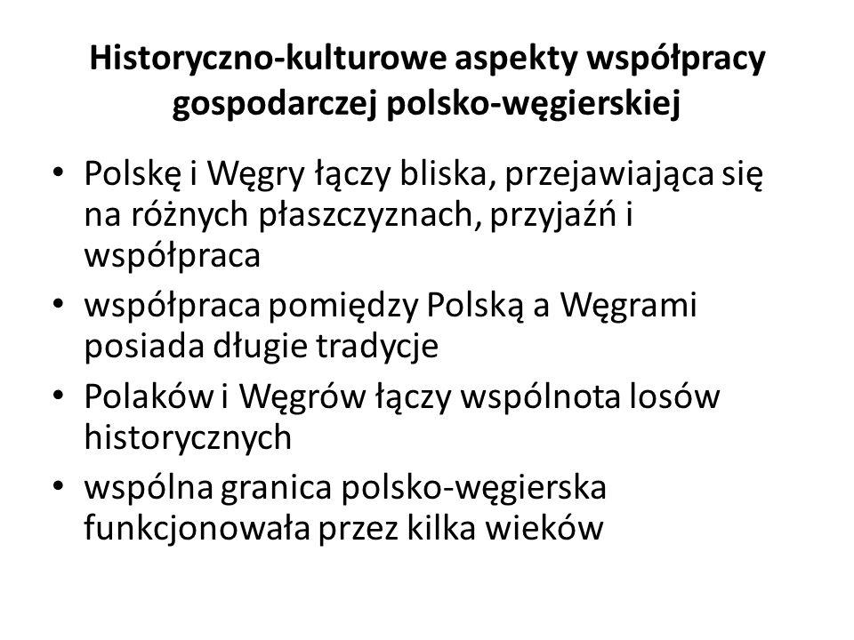 Historyczno-kulturowe aspekty współpracy gospodarczej polsko-węgierskiej już od czasów średniowiecza pomiędzy Polską a Węgrami miała miejsce wymiana handlowa oraz dyfuzja wpływów kulturowych i ustrojowych Polacy i Węgrzy posiadali wspólnych władców i bohaterów narodowych tradycje wspólnych walk o niepodległość Polski i Węgier