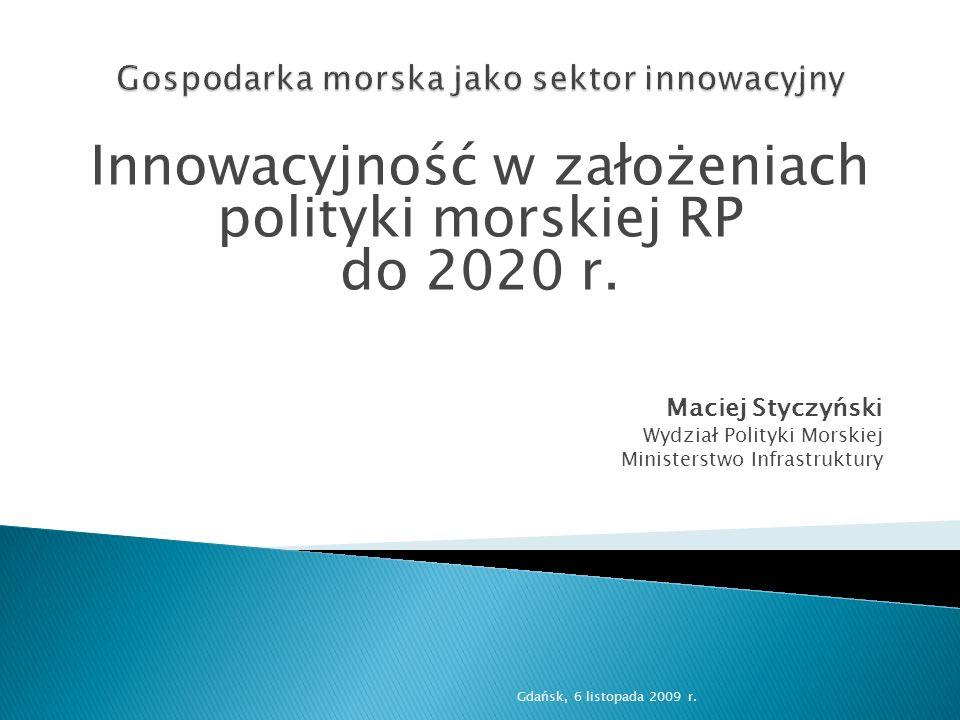 Innowacyjność w założeniach polityki morskiej RP do 2020 r. Maciej Styczyński Wydział Polityki Morskiej Ministerstwo Infrastruktury Gdańsk, 6 listopad
