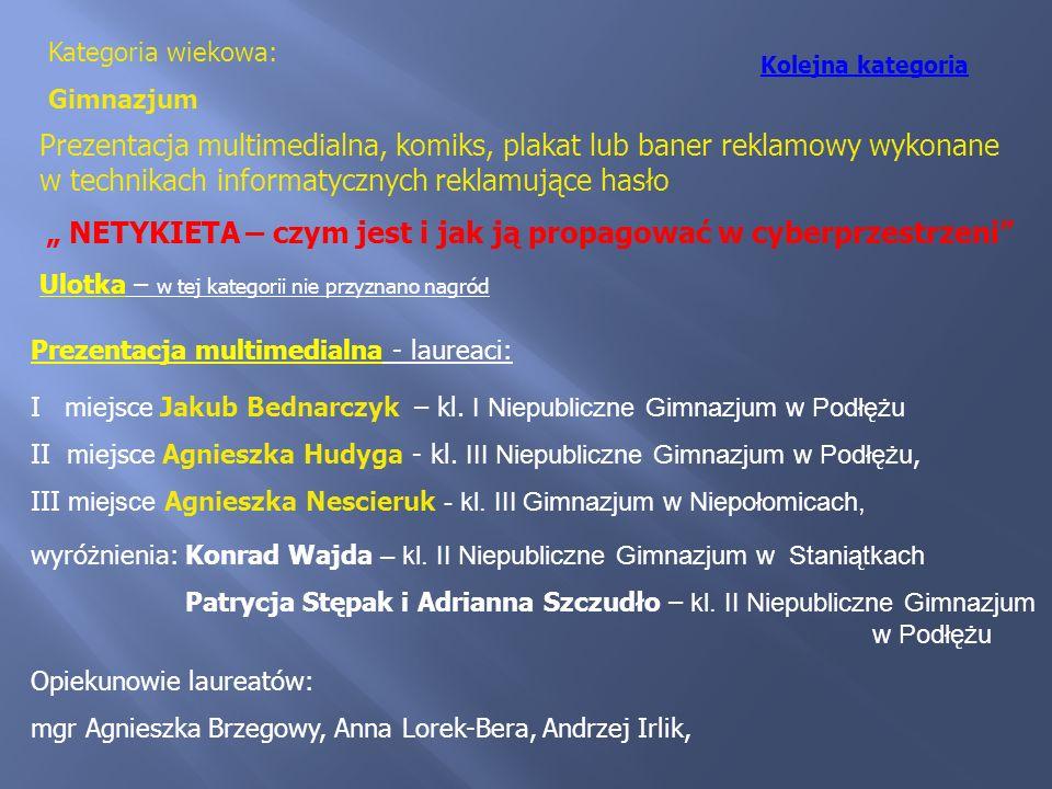 Kategoria wiekowa: Gimnazjum Prezentacja multimedialna - laureaci: I miejsce Jakub Bednarczyk – kl. I Niepubliczne Gimnazjum w Podłężu II miejsce Agni