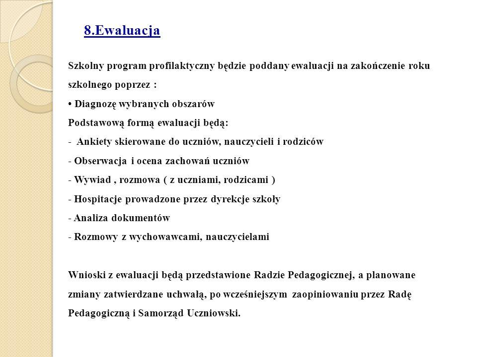 8.Ewaluacja Szkolny program profilaktyczny będzie poddany ewaluacji na zakończenie roku szkolnego poprzez : Diagnozę wybranych obszarów Podstawową formą ewaluacji będą: - Ankiety skierowane do uczniów, nauczycieli i rodziców - Obserwacja i ocena zachowań uczniów - Wywiad, rozmowa ( z uczniami, rodzicami ) - Hospitacje prowadzone przez dyrekcje szkoły - Analiza dokumentów - Rozmowy z wychowawcami, nauczycielami Wnioski z ewaluacji będą przedstawione Radzie Pedagogicznej, a planowane zmiany zatwierdzane uchwałą, po wcześniejszym zaopiniowaniu przez Radę Pedagogiczną i Samorząd Uczniowski.