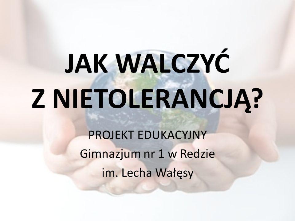 JAK WALCZYĆ Z NIETOLERANCJĄ? PROJEKT EDUKACYJNY Gimnazjum nr 1 w Redzie im. Lecha Wałęsy