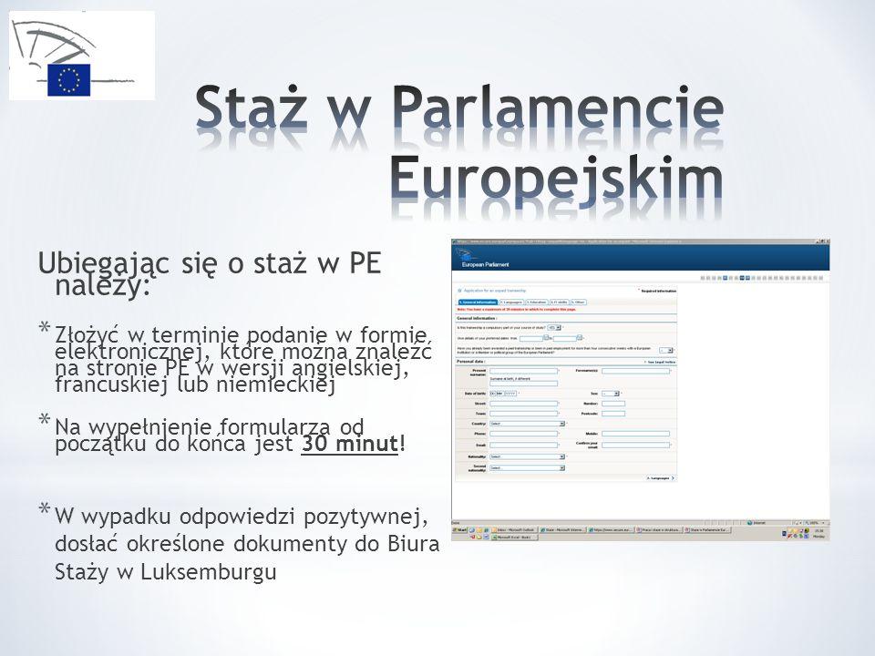 Ubiegając się o staż w PE należy: * Złożyć w terminie podanie w formie elektronicznej, które można znaleźć na stronie PE w wersji angielskiej, francuskiej lub niemieckiej * Na wypełnienie formularza od początku do końca jest 30 minut.